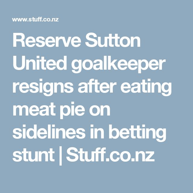 Reserve Sutton United goalkeeper resigns after eating meat pie on sidelines in betting stunt   Stuff.co.nz