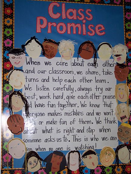 good for new year to reinforce rules a a new way.    class promise:  when we care about each other and our classroom we share, take turns and help each other learn.  we listen carefully, always try our best, work hard, give each other praise and have fun together.  we know that every one makes mistakes and we won't laugh or make fun of them.  We think about what is right and stop when someone asks us to.  this is who we are when no one is watching...