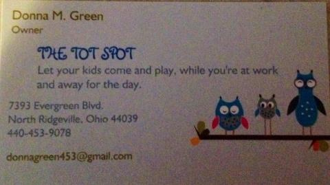 Donna Dennis Green at 440-453-9078 for pricing on child care. The Tot Spot is located in N. Ridgeville. Donna's education includes being CPR & First Aide certified, FBI fingerprinted, Health & Safety Trained Certified, & Poison Control Certified.  Donna offers, a non-smoking home, a large playroom, craft area, toys for all ages, large yard, outside/inside play, healthy meals, a/c in home, routine schedule, child development for Kindergarten. Focus is on alphabet, numbers, colors, & shapes.