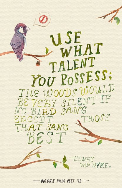 """""""Use what talent you possess; the woods would be very silent if no bird sang except those that sang best."""" Henry Van Dyke"""