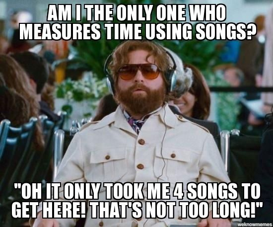 Am I The Only One Who Measures Time Using Songs? Also 'eh, it only took me three songs to do the dishes. guess it wasn't as bad as I thought'