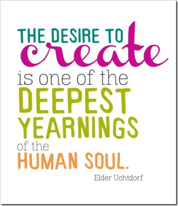 """The desire to create is one of the deepest yearnings of the human soul."" Elder Uchtdorf #quote:"