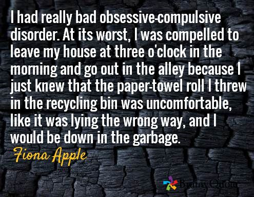 I had really bad obsessive-compulsive disorder. At its worst, I was compelled to leave my house at three o'clock in the morning and go out in the alley because I just knew that the paper-towel roll I threw in the recycling bin was uncomfortable, like it was lying the wrong way, and I would be down in the garbage. / Fiona Apple