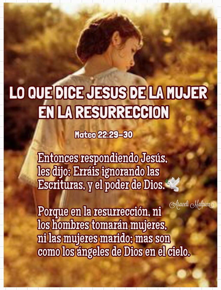 LO QUE DICE JESUS DE LA MUJER EN LA RESURRECCION, SERAN COMO LOS ANGELES EN EL CIELO.  MATEO 22:29-30  29 Entonces respondiendo Jesús,...