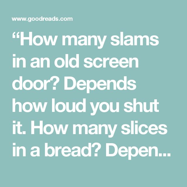 """""""How many slams in an old screen door? Depends how loud you shut it. How many slices in a bread? Depends how thin you cut it. How much good inside a day? Depends how good you live 'em. How much love inside a friend? Depends how much you give 'em.""""  ― Shel Silverstein"""