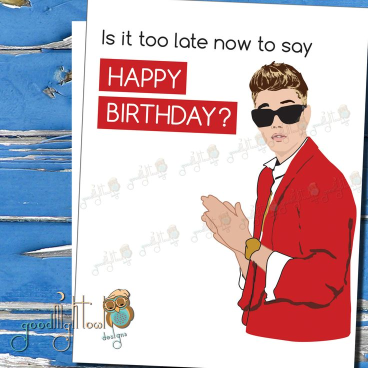 Funny Belated Birthday Card, Justin Bieber, Is it too late now to say Happy Birthday?, Funny Boyfriend card, Girlfriend Card, Funny belated