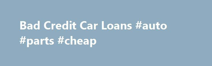 Bad Credit Car Loans #auto #parts #cheap http://auto-car.nef2.com/bad-credit-car-loans-auto-parts-cheap/  #auto finance companies # Use our Auto Payment Calculator to figure your perfect payment. Auto Credit Advantage By utilizing the Community Auto Credit exclusive network of auto dealers and lenders your application or search for that new or used vehicle increases dramatically. Whether you've got bad credit, no credit, or you've got great credit; we can put you in front of the lender or…