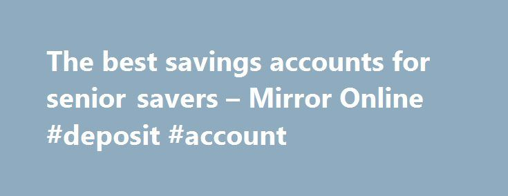 The best savings accounts for senior savers – Mirror Online #deposit #account http://savings.nef2.com/the-best-savings-accounts-for-senior-savers-mirror-online-deposit-account/  The best savings accounts for senior savers Elderly woman saving for retirement After the Second World War ended in 1945, the UK, US and Europe experienced a baby boom as birth rates soared. This generation born between 1946 and 1964 came to be known as the 'baby boomers'. Since 2006, the first British baby boomers…