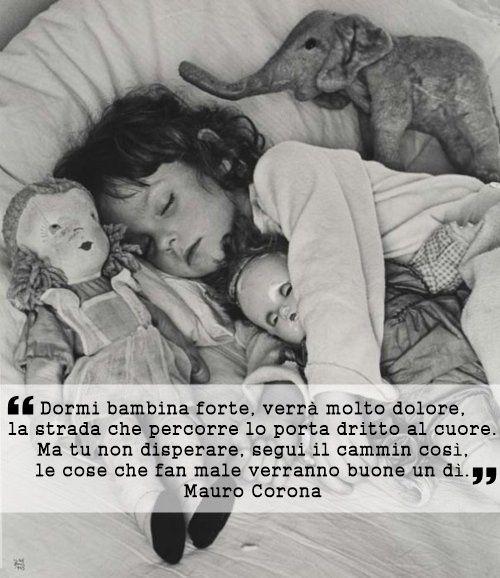 """""""Dormi bambina forte, verrà molto dolore, la strada che percorre lo porta dritto al cuore. Ma tu non disperare, segui il cammin così, le cose che fan male verranno buone un dì."""" Mauro Corona - La voce degli uomini freddi (pagina 68)"""
