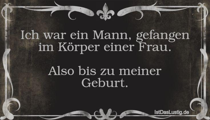 Ich war ein Mann, gefangen im Körper einer Frau.  Also bis zu meiner Geburt. ... gefunden auf https://www.istdaslustig.de/spruch/1607