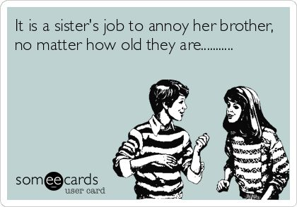 It is a sisters job to annoy her brother, no matter how old they are...........