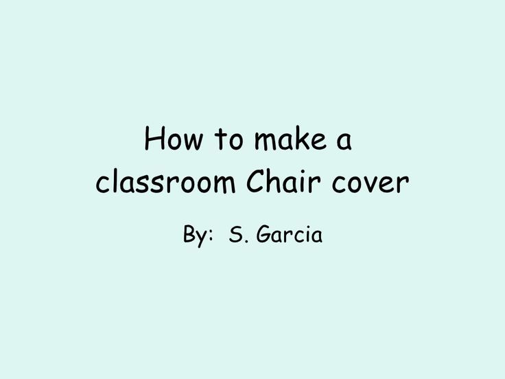 how-to-make-a-classroom-chair-cover-4885941 by berri2529 via Slideshare