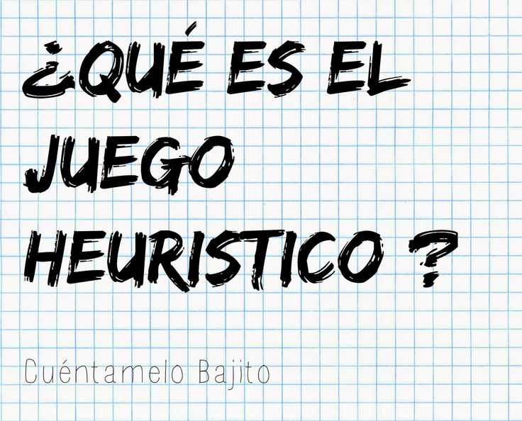 Cuéntamelo Bajito: ¿QUÉ ES EL JUEGO HEURISTICO?