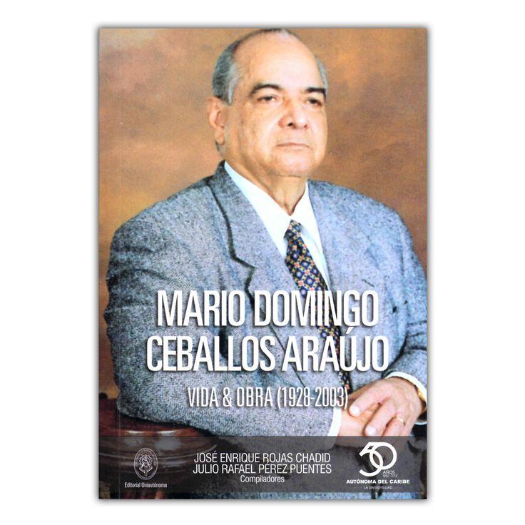 Mario Domingo Ceballos Araújo. Vida & Obra (1928-2003)  – José Enrique Rojas Chadid y Julio Rafael Pérez Puentes – Universidad Autónoma del Caribe www.librosyeditores.com Editores y distribuidores.