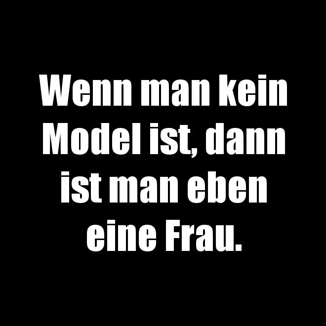 # Texte # Sprüche # Wenn man kein Model ist, dann ist man eben eine Frau.