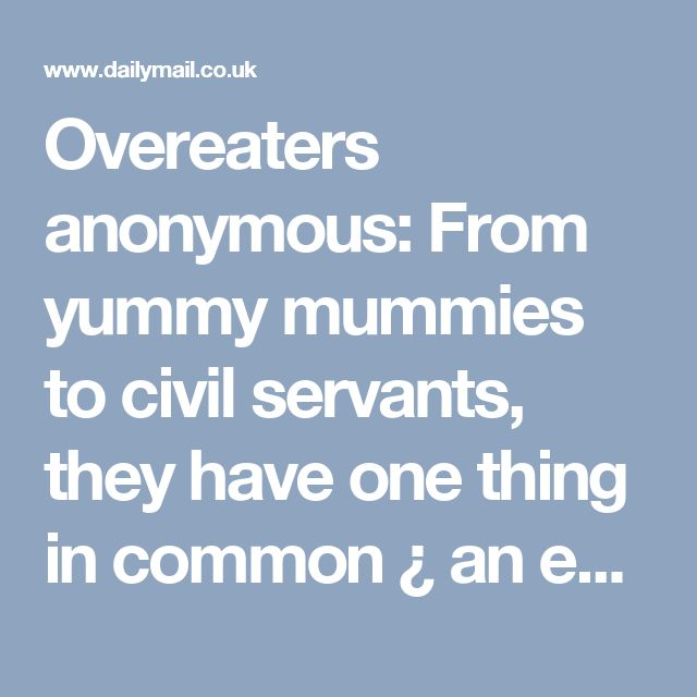Overeaters anonymous: From yummy mummies to civil servants, they have one thing in common ¿ an eating addiction | Daily Mail Online