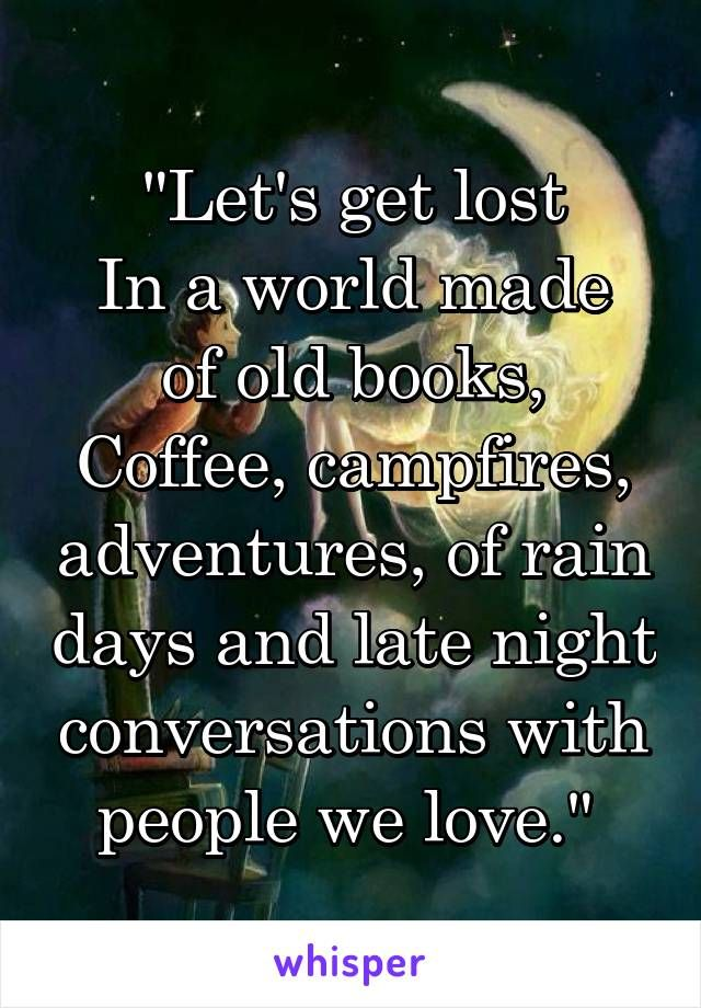 """Let's get lost In a world made of old books, Coffee, campfires, adventures, of rain days and late night conversations with people we love."""