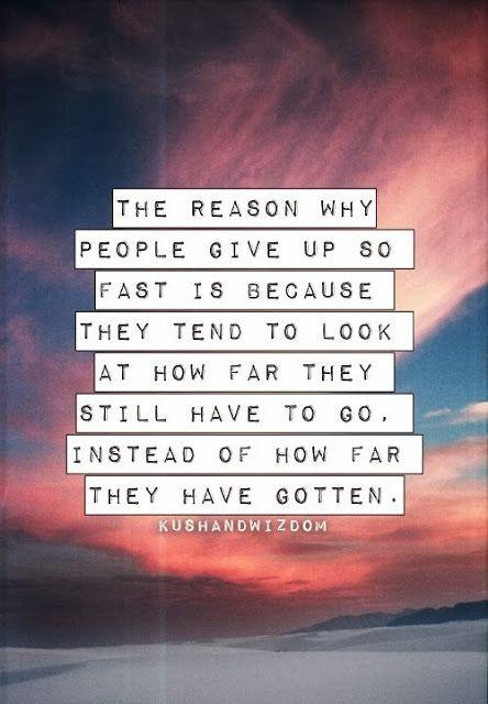 Il motivo per cui le persone danno così velocemente è perché tendono a guardare quanto hanno ancora da fare, invece di quanto hanno ottenuto | Anon