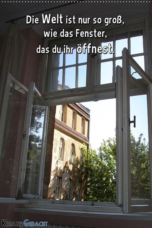Die Welt ist nur so groß, wie das Fenster, das du ihr öffnest.