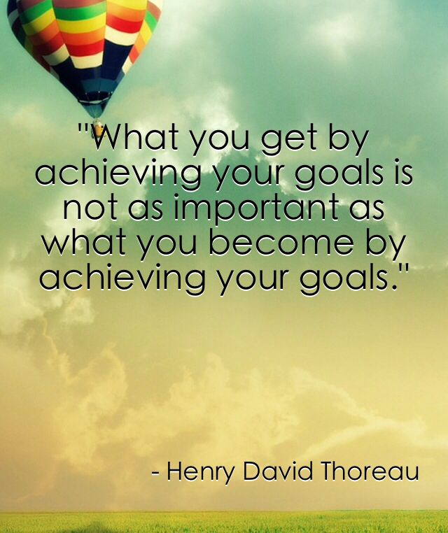 What you get by achieving your goals is not as important ...