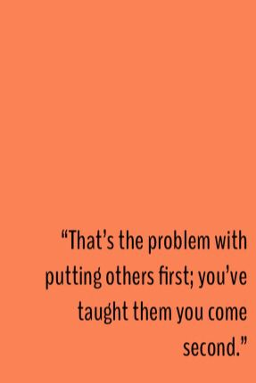 """That's the problem with putting others first; you've taught them you come second."""