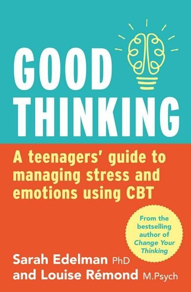 Good Thinking : A Teenager's Guide to Managing Stress and Emotion Using CBT - Sarah Edelman  EXP 155.9 EDE
