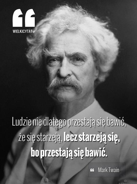 Ludzie nie dlatego przestają się bawić, że się starzeją, lecz starzeją się, bo przestają się bawić. - Mark Twain #cytaty #zabawa #impreza