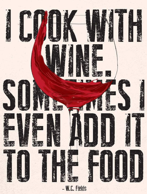"""I cook with wine. Sometimes I even add it to the food."" –W.C. Fields"