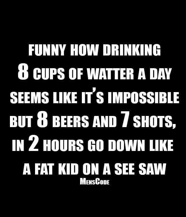 Lol this is mean but I giggled because the water and alcohol part is very true.