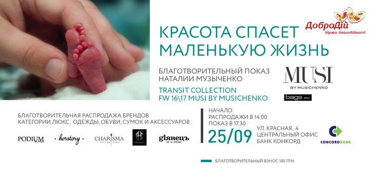 Красота спасёт маленькую жизнь  Благотворительный показ коллекции Наталии Музыченко Transit Collection FW 16/17 бренда MUSI by Musichenko и благотворительная распродажа брендов в категории люкс: одежды, обуви, сумок и аксессуаров.  Все 100% средств, вырученных за вход на показ, а также 50% средств от продажи любой вещи, будут зачислены на проект помощи для Центра матери и ребенка им. Руднева, который спасает недоношенных деток и малышей с врожденной патологией.