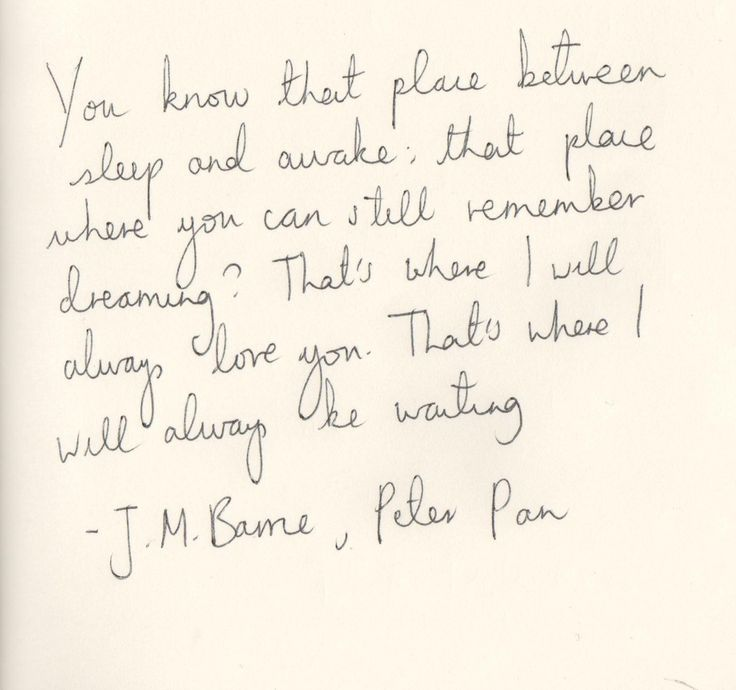 you know that place between sleep and awake: that place where you can still remember dreaming? That's where I will always love. That's where I will always be waiting.   J.M. Barrie - Peter Pan