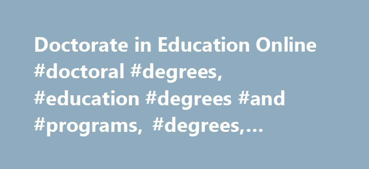 Doctorate in Education Online #doctoral #degrees, #education #degrees #and #programs, #degrees, #career #training http://corpus-christi.nef2.com/doctorate-in-education-online-doctoral-degrees-education-degrees-and-programs-degrees-career-training/  # Education Doctoral Degree and Programs The Department of Labor predicts a substantial increase in jobs for education administrators and post-secondary teachers into the next decade. When you pursue an online doctorate in education, you complete…