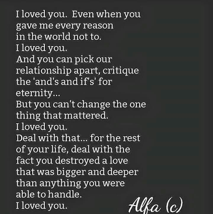 I loved you. U never loved me. Honesty is always the best policy stops people giving their all for nothing. I wish he'd of been man enough to say the truth day 1 I'd of been OK with that. But narcissists can't tell the truth they can only lie, use, abuse, and destroy any thing with a heart that beats true love and affection.