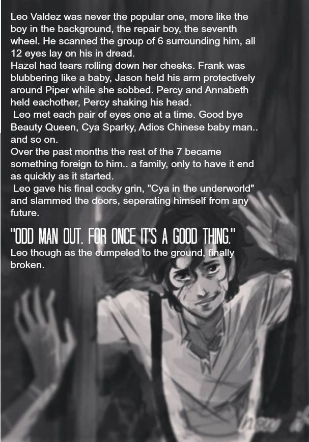 This is soooo sad! NO, LEO!  I think it's probably one of the most likely scenarios, but Percy would never let that happen. Remember, to save a friend he would destroy the world? But I think he would bring Annabeth with him. An oath to keep with a final breath- she's never getting away from him again. I don't really know to tell you the truth, but I think it's either going to be Percy and Annabeth again, Leo or Nico who close the doors.