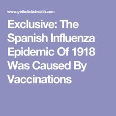 Exclusive: The Spanish Influenza Epidemic Of 1918 Was Caused By Vaccinations