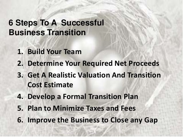 6 Steps To A Successful Business Transition 1. Build Your Team 2. Determine Your Required Net Proceeds 3. Get A Realistic ...
