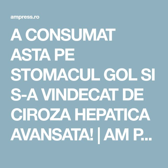 A CONSUMAT ASTA PE STOMACUL GOL SI S-A VINDECAT DE CIROZA HEPATICA AVANSATA!   AM Press