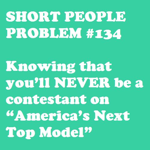"Short People Problem #134: Dreams. Crushed. Oh, and their definition of a ""short model"" is still taller than me. Ya."