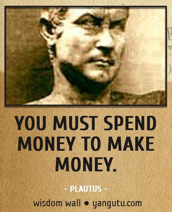 """You must spend money to make money."" Plautus"