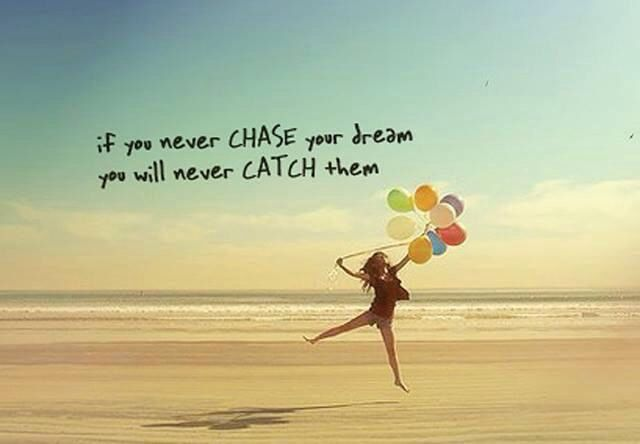 If you never CHASE Your dream you will never CATCH them