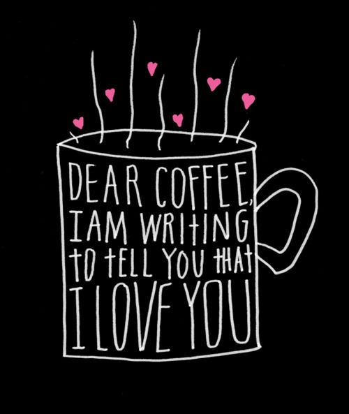 coffee love: Iloveyou, Quotes, Coff Lovers, Dear Coff, Teas, Coffee Love, Coff Addiction, I Love Coffee, Love Letters