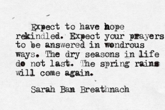 Expect to have hope rekindled. Expect your prayers to be answered in wondrous ways. The dry seasons in life do not last. The spring rains will come again.  - Sarah Ban Breathnach