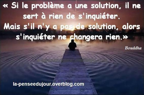 """""""Si le problème a une solution, il ne sert à rien de s'inquiéter. Mais s'il n'y a pas de solution, alors s'inquiéter ne changera rien."""" Bouddha La Pensée Du Jour"""
