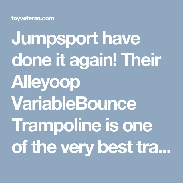 Jumpsport have done it again! Their Alleyoop VariableBounce Trampoline is one of the very best trampolines now on the market. Huge weight capacity, Excellent safety, and a jumping mat that doesn't hurt your joints. Find out More by reading our review