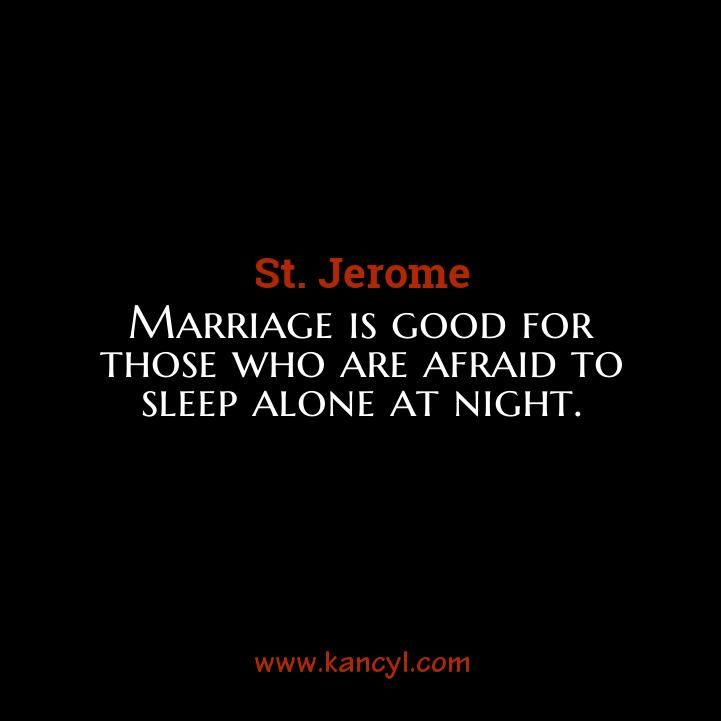 """""""Marriage is good for those who are afraid to sleep alone at night."""", St. Jerome"""