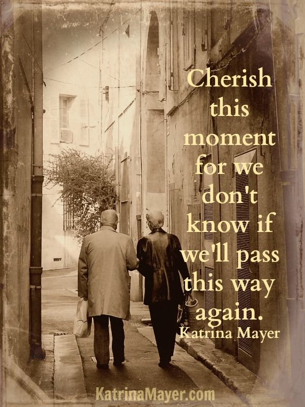 Cherish this moment for we don't know if we'll pass this way again. Katrina Mayer