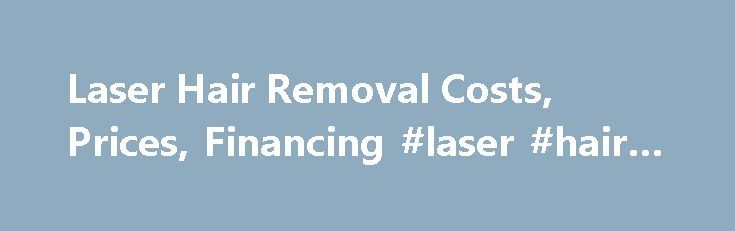 Laser Hair Removal Costs, Prices, Financing #laser #hair #cost http://property.nef2.com/laser-hair-removal-costs-prices-financing-laser-hair-cost/  # Laser Hair Removal Costs updated July 3, 2015 Many patients find that the typical cost of laser hair remo
