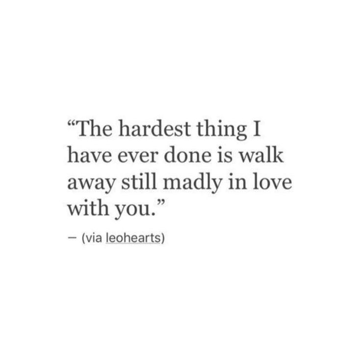 The hardest thing I have ever done is walk away still madly in love with you.                                                                                                                                                                                 More