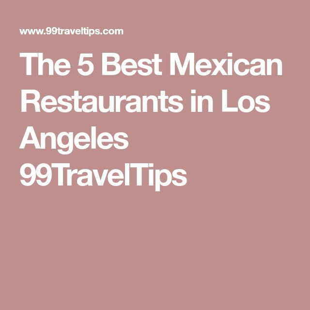 The 5 Best Mexican Restaurants in Los Angeles 99TravelTips