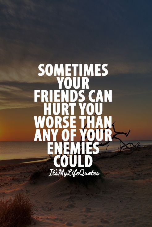 Sometimes your friends can hurt you worse than any of your